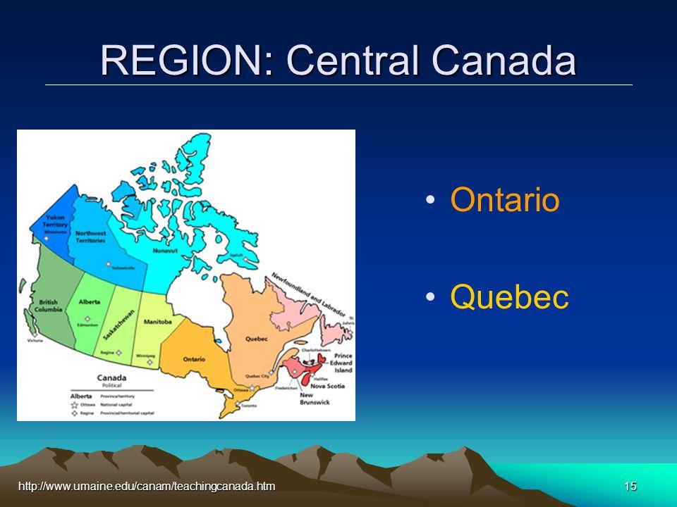 http://www.umaine.edu/canam/teachingcanada.htm15 REGION: Central Canada Ontario Quebec