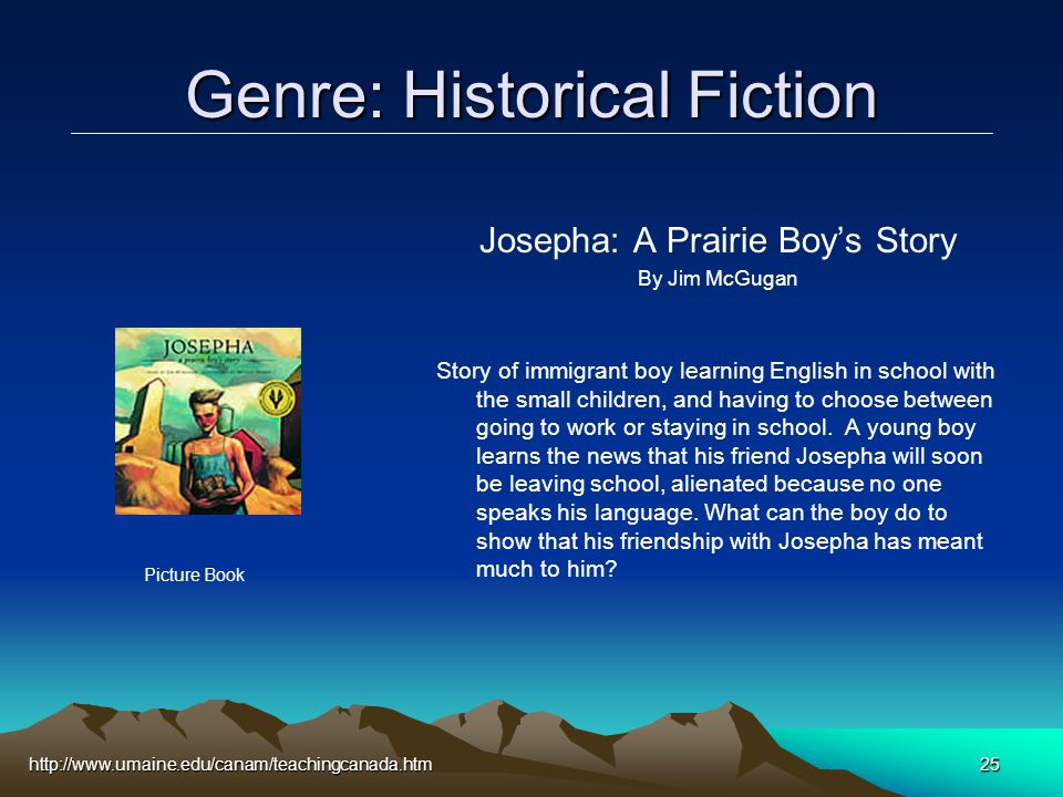 http://www.umaine.edu/canam/teachingcanada.htm25 Genre: Historical Fiction Josepha: A Prairie Boy's Story By Jim McGugan Story of immigrant boy learning English in school with the small children, and having to choose between going to work or staying in school.