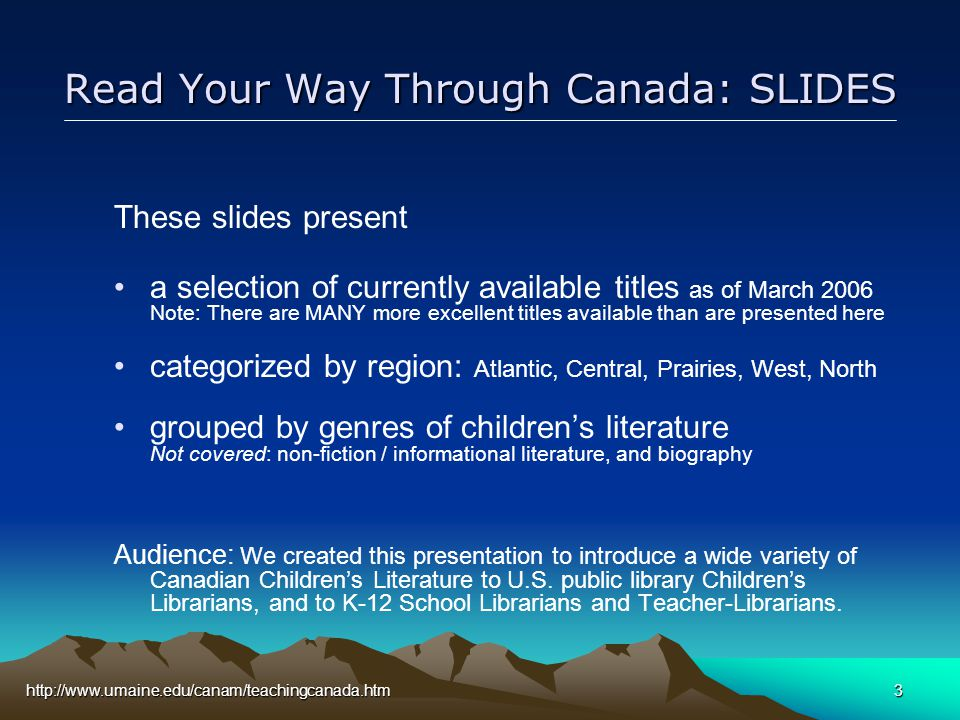 http://www.umaine.edu/canam/teachingcanada.htm3 Read Your Way Through Canada: SLIDES These slides present a selection of currently available titles as of March 2006 Note: There are MANY more excellent titles available than are presented here categorized by region: Atlantic, Central, Prairies, West, North grouped by genres of children's literature Not covered: non-fiction / informational literature, and biography Audience: We created this presentation to introduce a wide variety of Canadian Children's Literature to U.S.