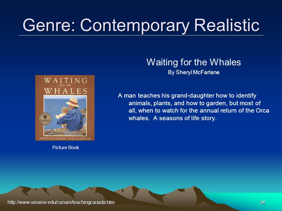 http://www.umaine.edu/canam/teachingcanada.htm34 Genre: Contemporary Realistic Waiting for the Whales By Sheryl McFarlane A man teaches his grand-daughter how to identify animals, plants, and how to garden, but most of all, when to watch for the annual return of the Orca whales.