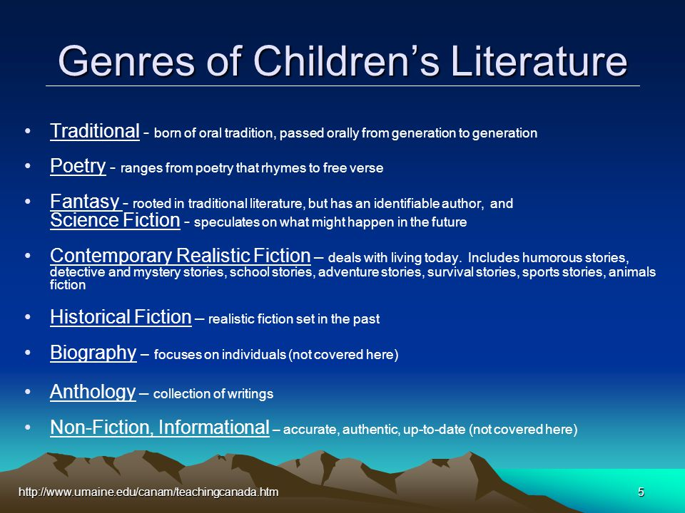 http://www.umaine.edu/canam/teachingcanada.htm5 Genres of Children's Literature Traditional - born of oral tradition, passed orally from generation to generation Poetry - ranges from poetry that rhymes to free verse Fantasy - rooted in traditional literature, but has an identifiable author, and Science Fiction - speculates on what might happen in the future Contemporary Realistic Fiction – deals with living today.