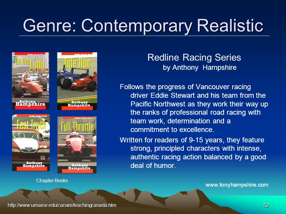 http://www.umaine.edu/canam/teachingcanada.htm52 Genre: Contemporary Realistic Redline Racing Series by Anthony Hampshire Follows the progress of Vancouver racing driver Eddie Stewart and his team from the Pacific Northwest as they work their way up the ranks of professional road racing with team work, determination and a commitment to excellence.
