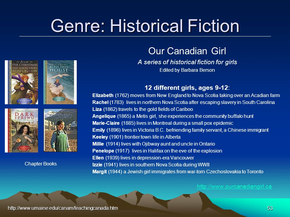 http://www.umaine.edu/canam/teachingcanada.htm53 Genre: Historical Fiction Our Canadian Girl A series of historical fiction for girls Edited by Barbara Berson 12 different girls, ages 9-12: Elizabeth (1762) moves from New England to Nova Scotia taking over an Acadian farm Rachel (1783) lives in northern Nova Scotia after escaping slavery in South Carolina Liza (1862) travels to the gold fields of Cariboo Angelique (1865) a Metis girl, she experiences the community buffalo hunt Marie-Claire (1885) lives in Montreal during a small pox epidemic Emily (1896) lives in Victoria B.C.