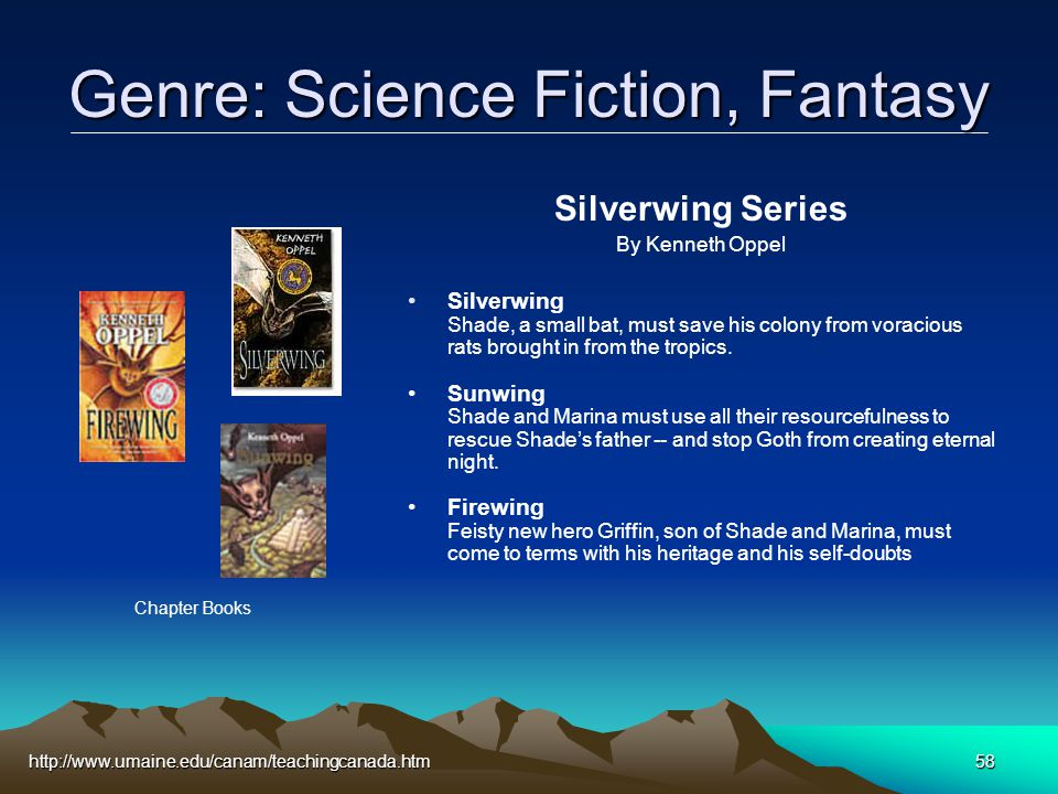 http://www.umaine.edu/canam/teachingcanada.htm58 Genre: Science Fiction, Fantasy Silverwing Series By Kenneth Oppel Silverwing Shade, a small bat, must save his colony from voracious rats brought in from the tropics.