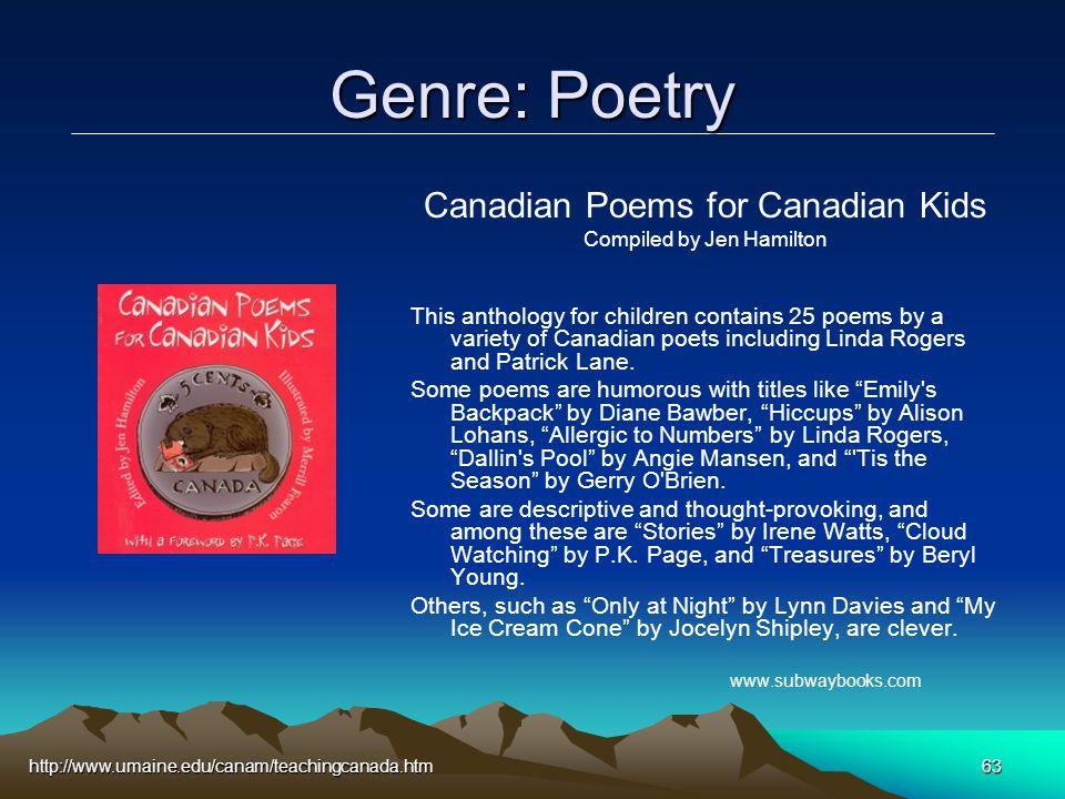 http://www.umaine.edu/canam/teachingcanada.htm63 Genre: Poetry Canadian Poems for Canadian Kids Compiled by Jen Hamilton This anthology for children contains 25 poems by a variety of Canadian poets including Linda Rogers and Patrick Lane.