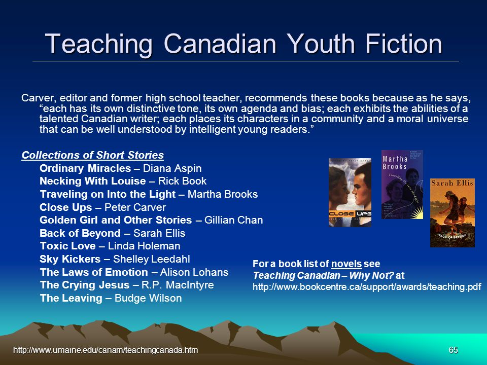 http://www.umaine.edu/canam/teachingcanada.htm65 Teaching Canadian Youth Fiction Carver, editor and former high school teacher, recommends these books because as he says, each has its own distinctive tone, its own agenda and bias; each exhibits the abilities of a talented Canadian writer; each places its characters in a community and a moral universe that can be well understood by intelligent young readers. Collections of Short Stories Ordinary Miracles – Diana Aspin Necking With Louise – Rick Book Traveling on Into the Light – Martha Brooks Close Ups – Peter Carver Golden Girl and Other Stories – Gillian Chan Back of Beyond – Sarah Ellis Toxic Love – Linda Holeman Sky Kickers – Shelley Leedahl The Laws of Emotion – Alison Lohans The Crying Jesus – R.P.