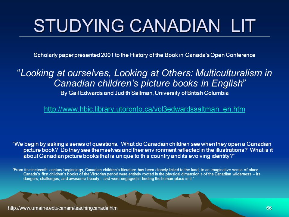 http://www.umaine.edu/canam/teachingcanada.htm66 STUDYING CANADIAN LIT Scholarly paper presented 2001 to the History of the Book in Canada's Open Conference Looking at ourselves, Looking at Others: Multiculturalism in Canadian children's picture books in English By Gail Edwards and Judith Saltman, University of British Columbia http://www.hbic.library.utoronto.ca/vol3edwardssaltman_en.htm We begin by asking a series of questions.