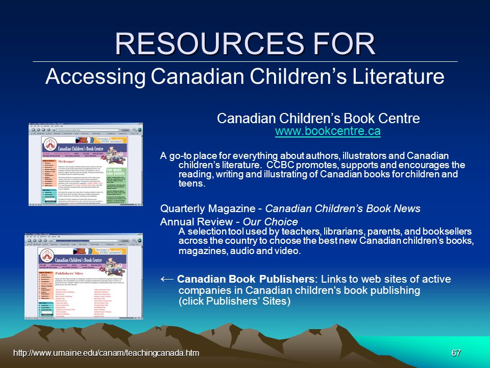 http://www.umaine.edu/canam/teachingcanada.htm67 RESOURCES FOR Canadian Children's Book Centre www.bookcentre.ca www.bookcentre.ca A go-to place for everything about authors, illustrators and Canadian children's literature.