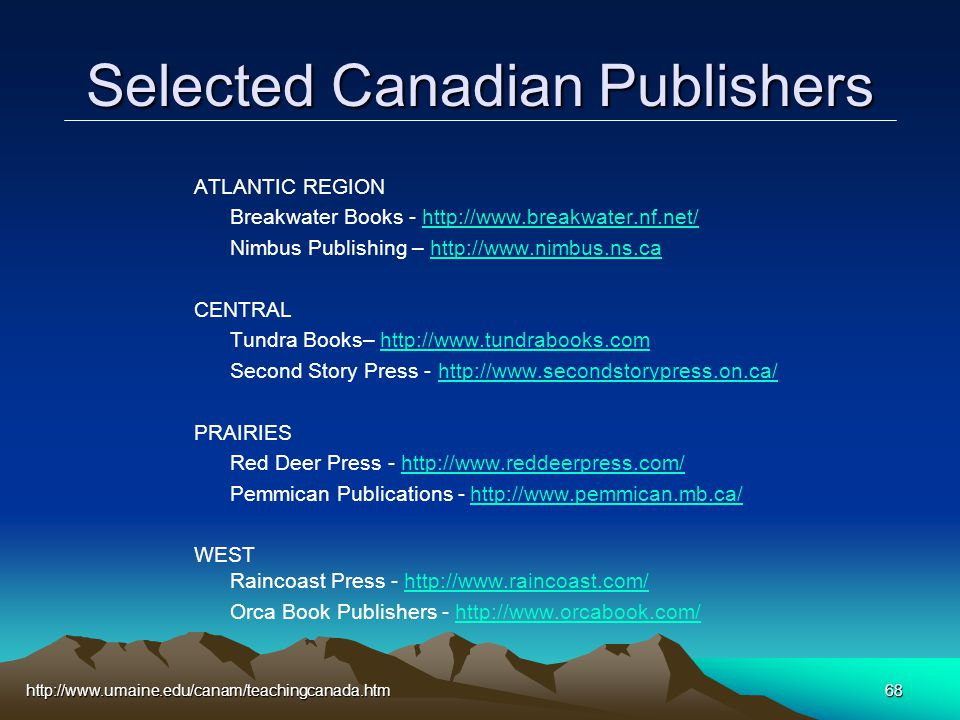 http://www.umaine.edu/canam/teachingcanada.htm68 Selected Canadian Publishers ATLANTIC REGION Breakwater Books - http://www.breakwater.nf.net/http://www.breakwater.nf.net/ Nimbus Publishing – http://www.nimbus.ns.cahttp://www.nimbus.ns.ca CENTRAL Tundra Books– http://www.tundrabooks.comhttp://www.tundrabooks.com Second Story Press - http://www.secondstorypress.on.ca/http://www.secondstorypress.on.ca/ PRAIRIES Red Deer Press - http://www.reddeerpress.com/http://www.reddeerpress.com/ Pemmican Publications - http://www.pemmican.mb.ca/http://www.pemmican.mb.ca/ WEST Raincoast Press - http://www.raincoast.com/http://www.raincoast.com/ Orca Book Publishers - http://www.orcabook.com/http://www.orcabook.com/