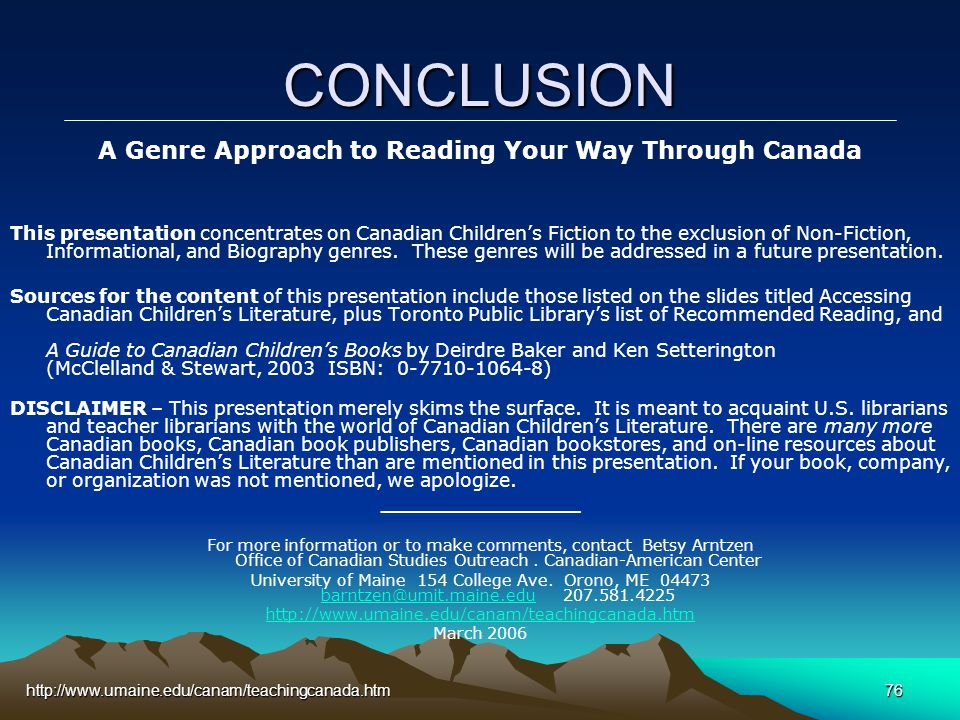 http://www.umaine.edu/canam/teachingcanada.htm76 CONCLUSION A Genre Approach to Reading Your Way Through Canada This presentation concentrates on Canadian Children's Fiction to the exclusion of Non-Fiction, Informational, and Biography genres.