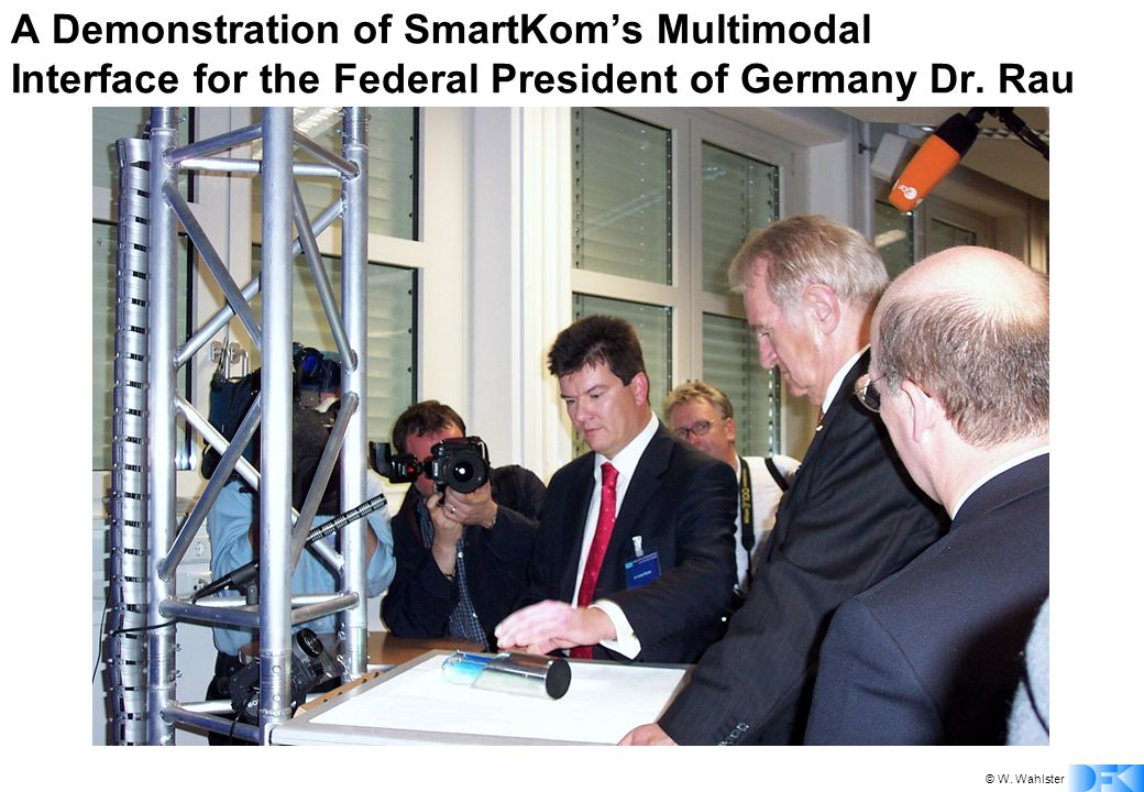 © W. Wahlster A Demonstration of SmartKom's Multimodal Interface for the Federal President of Germany Dr. Rau