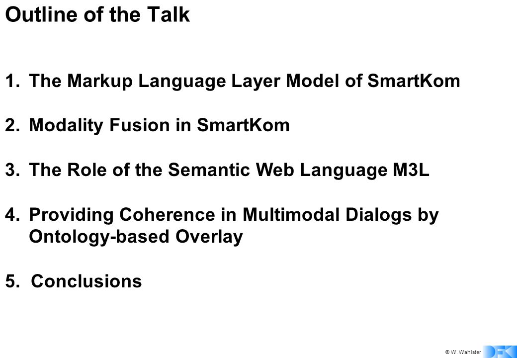 © W. Wahlster Outline of the Talk 1.The Markup Language Layer Model of SmartKom 2.Modality Fusion in SmartKom 3.The Role of the Semantic Web Language