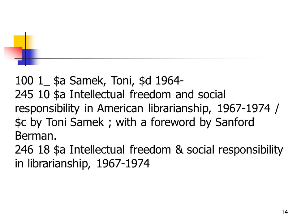 14 100 1_ $a Samek, Toni, $d 1964- 245 10 $a Intellectual freedom and social responsibility in American librarianship, 1967-1974 / $c by Toni Samek ; with a foreword by Sanford Berman.