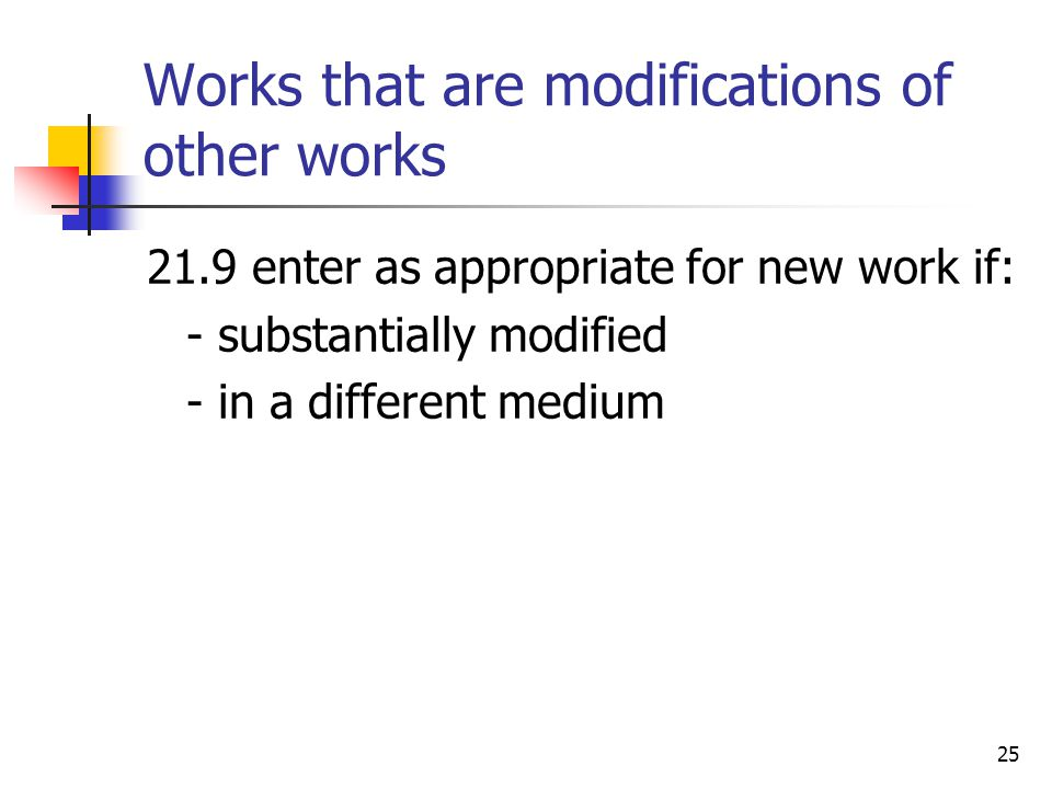 25 Works that are modifications of other works 21.9enter as appropriate for new work if: - substantially modified - in a different medium
