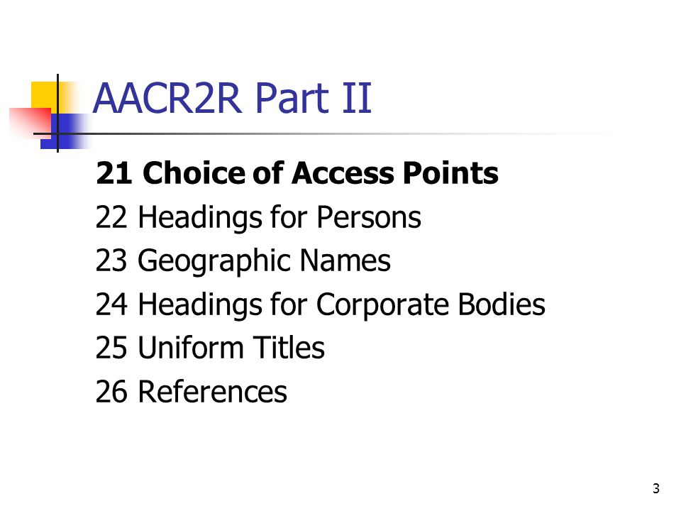3 AACR2R Part II 21 Choice of Access Points 22 Headings for Persons 23 Geographic Names 24 Headings for Corporate Bodies 25 Uniform Titles 26 References