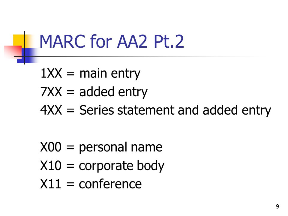 9 MARC for AA2 Pt.2 1XX = main entry 7XX = added entry 4XX = Series statement and added entry X00 = personal name X10 = corporate body X11 = conference