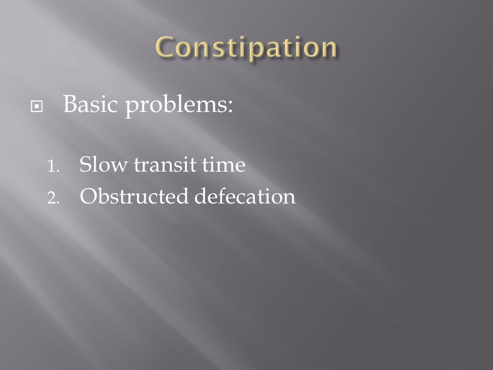  Basic problems: 1. Slow transit time 2. Obstructed defecation