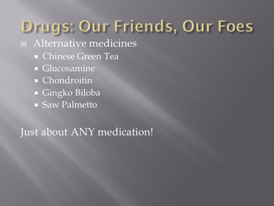  Alternative medicines  Chinese Green Tea  Glucosamine  Chondroitin  Gingko Biloba  Saw Palmetto Just about ANY medication!