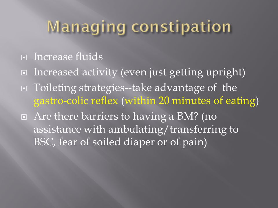  Increase fluids  Increased activity (even just getting upright)  Toileting strategies--take advantage of the gastro-colic reflex (within 20 minute