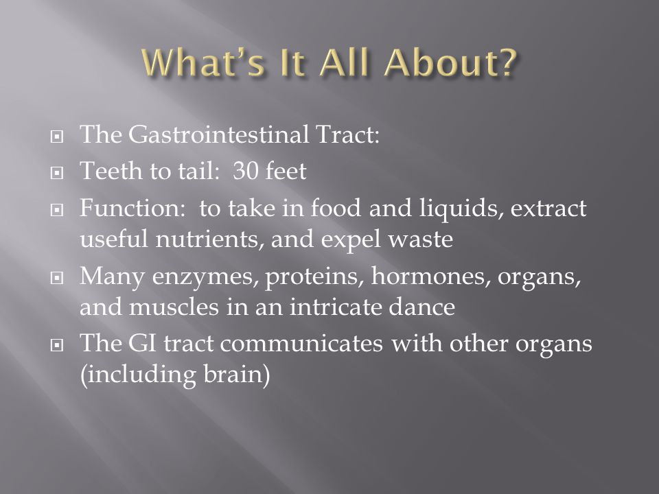  The Gastrointestinal Tract:  Teeth to tail: 30 feet  Function: to take in food and liquids, extract useful nutrients, and expel waste  Many enzym