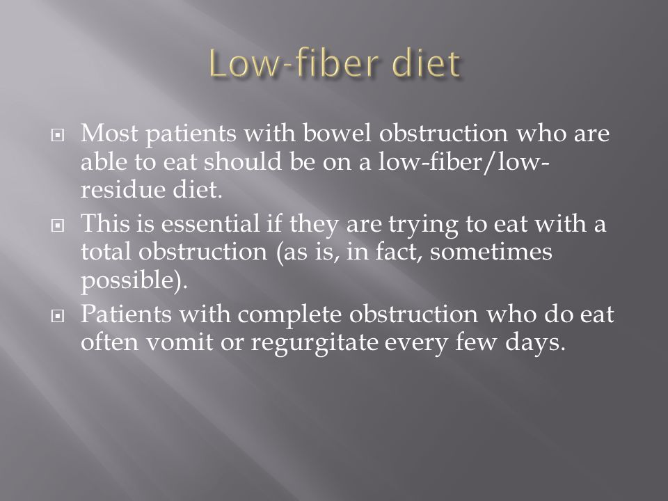  Most patients with bowel obstruction who are able to eat should be on a low-fiber/low- residue diet.  This is essential if they are trying to eat w