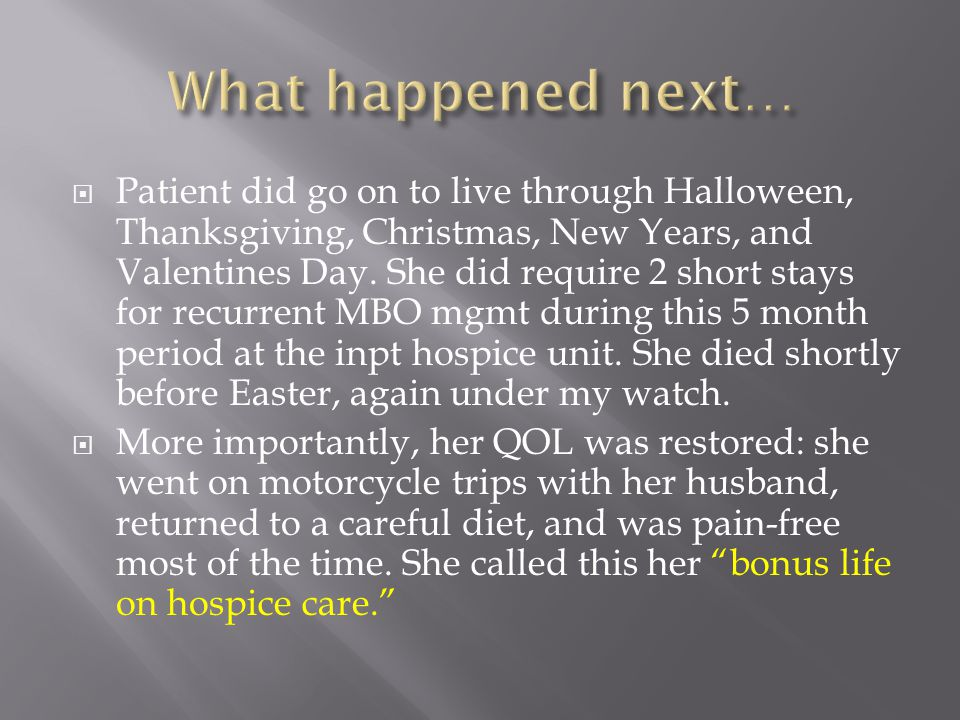  Patient did go on to live through Halloween, Thanksgiving, Christmas, New Years, and Valentines Day. She did require 2 short stays for recurrent MBO