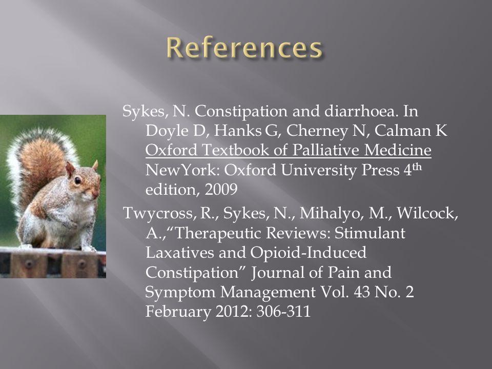 Sykes, N. Constipation and diarrhoea. In Doyle D, Hanks G, Cherney N, Calman K Oxford Textbook of Palliative Medicine NewYork: Oxford University Press