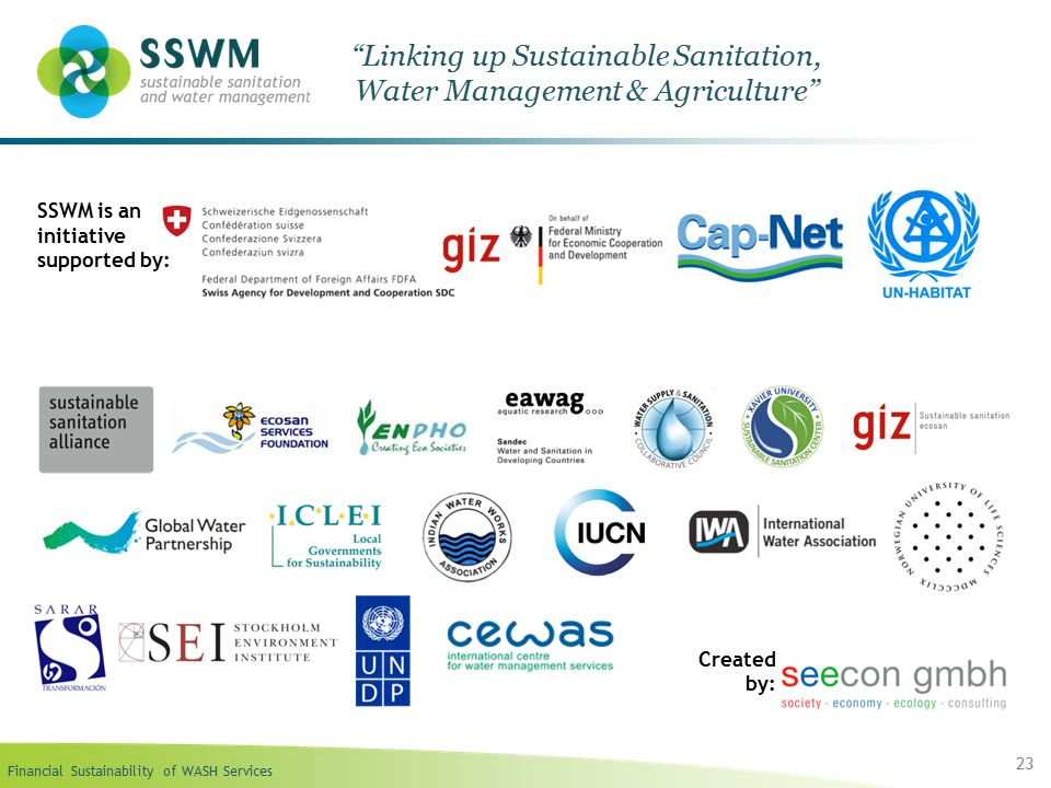 Financial Sustainability of WASH Services 23 Linking up Sustainable Sanitation, Water Management & Agriculture SSWM is an initiative supported by: Created by: