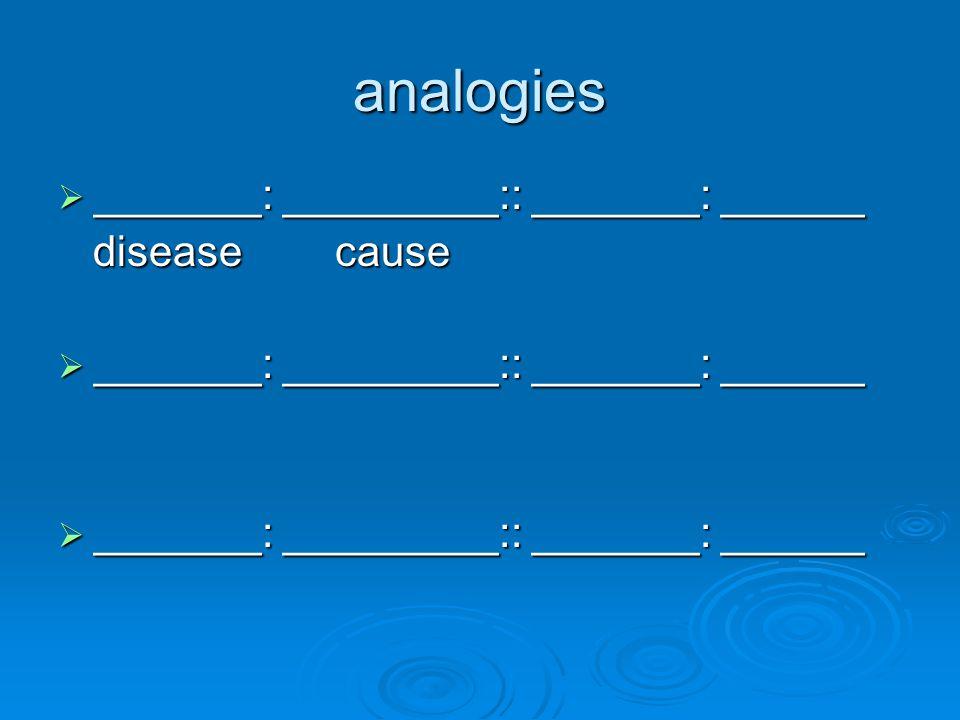 analogies  _______: _________:: _______: ______ disease cause disease cause  _______: _________:: _______: ______