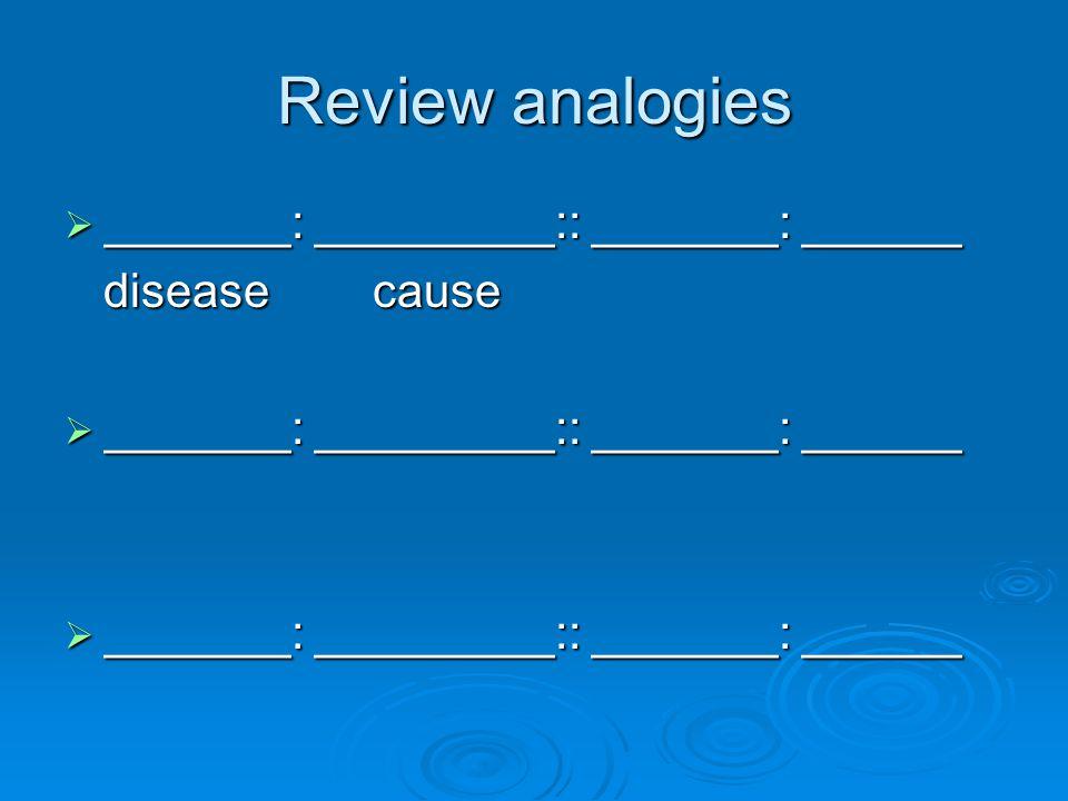 Review analogies  _______: _________:: _______: ______ disease cause disease cause  _______: _________:: _______: ______