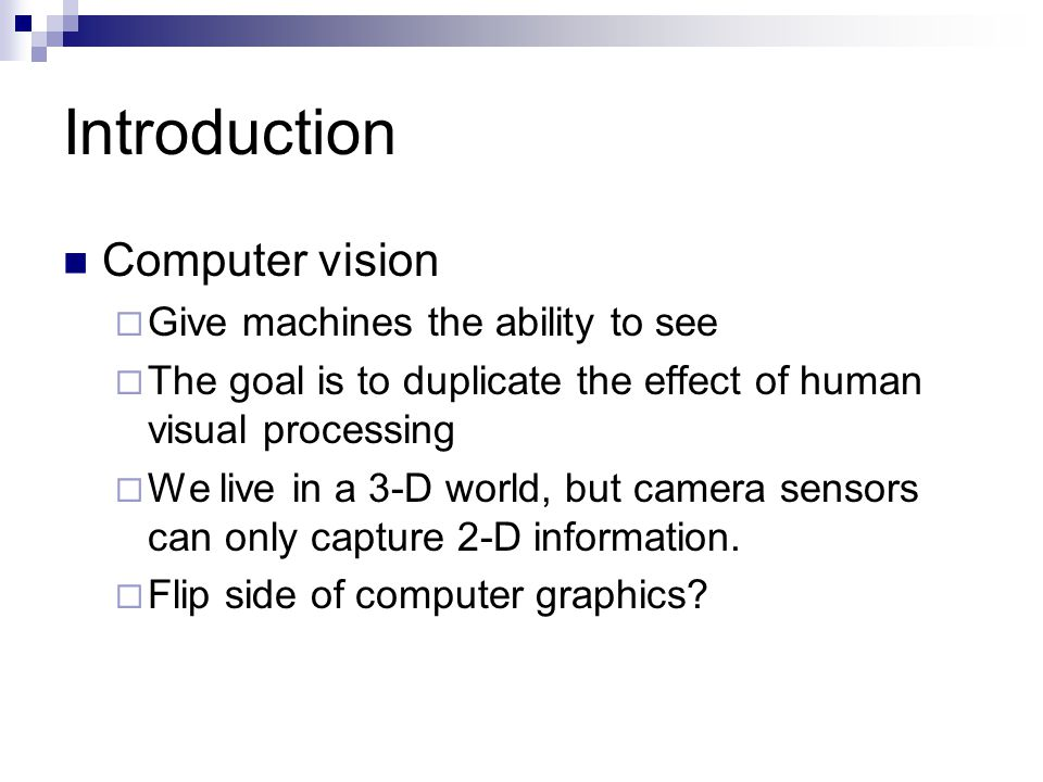 Introduction Computer vision  Give machines the ability to see  The goal is to duplicate the effect of human visual processing  We live in a 3-D world, but camera sensors can only capture 2-D information.