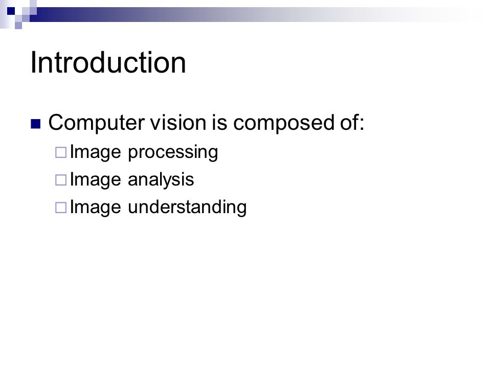 Introduction Computer vision is composed of:  Image processing  Image analysis  Image understanding