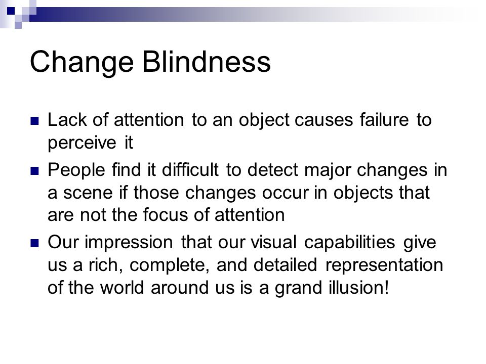 Change Blindness Lack of attention to an object causes failure to perceive it People find it difficult to detect major changes in a scene if those cha