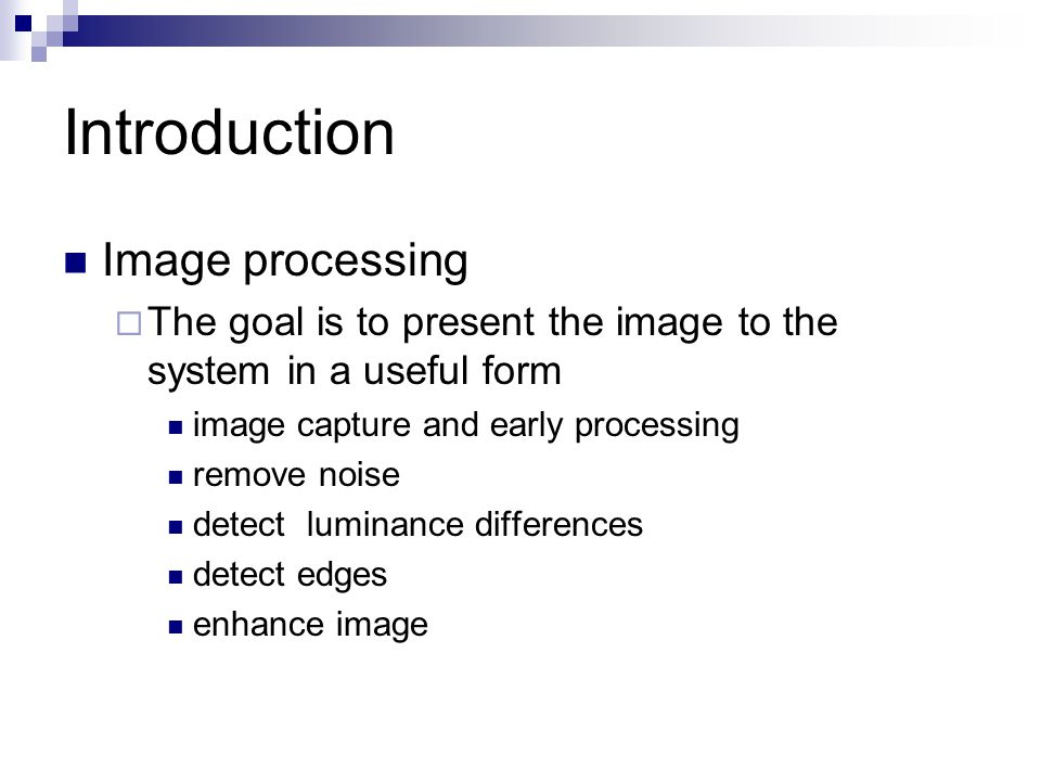 Introduction Image analysis  The goal is to extract useful information from the processed image identify boundaries find connected components label regions segment parts of objects group parts together into whole objects