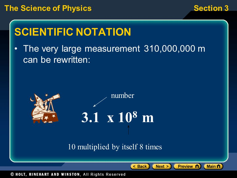 The Science of PhysicsSection 3 SCIENTIFIC NOTATION The very large measurement 310,000,000 m can be rewritten: 3.1 x 10 8 m number 10 multiplied by it