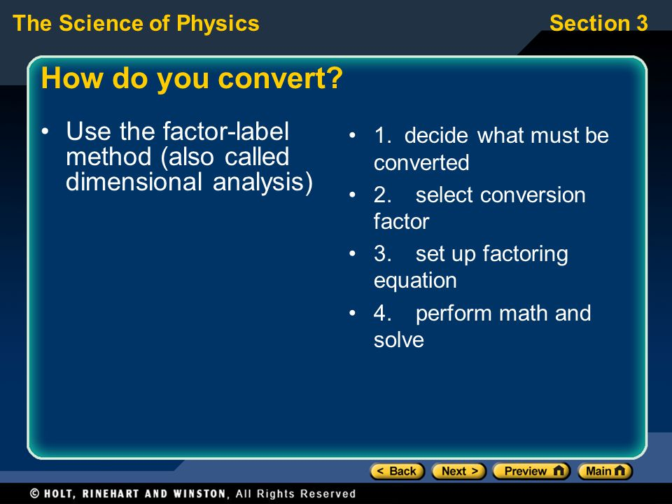 The Science of PhysicsSection 3 How do you convert? Use the factor-label method (also called dimensional analysis) 1. decide what must be converted 2.