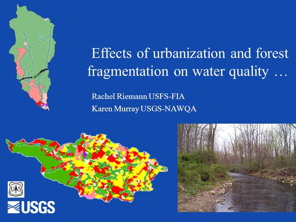 Effects of urbanization and forest fragmentation on water quality … Rachel Riemann USFS-FIA Karen Murray USGS-NAWQA