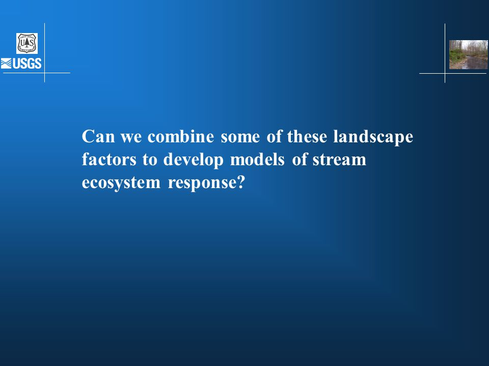 Can we combine some of these landscape factors to develop models of stream ecosystem response?