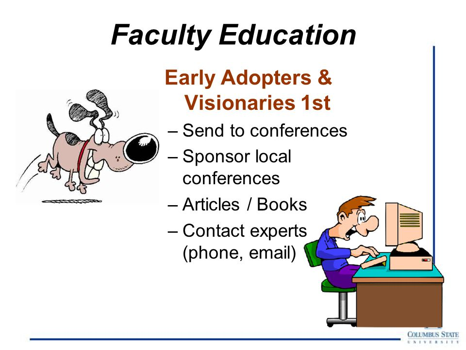 Faculty Education Early Adopters & Visionaries 1st –Send to conferences –Sponsor local conferences –Articles / Books –Contact experts (phone, email)