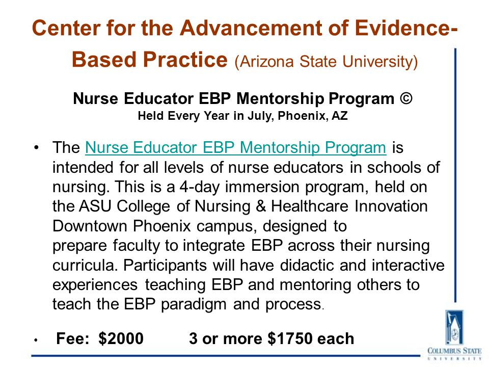 Center for the Advancement of Evidence- Based Practice (Arizona State University) Nurse Educator EBP Mentorship Program © Held Every Year in July, Phoenix, AZ The Nurse Educator EBP Mentorship Program is intended for all levels of nurse educators in schools of nursing.
