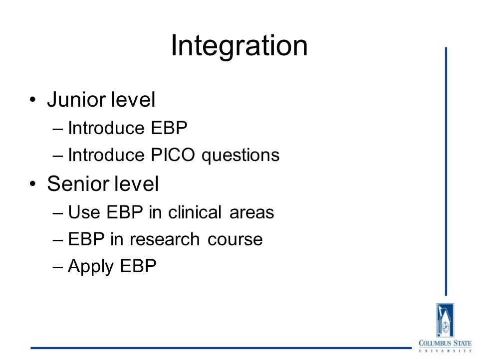 Integration Junior level –Introduce EBP –Introduce PICO questions Senior level –Use EBP in clinical areas –EBP in research course –Apply EBP