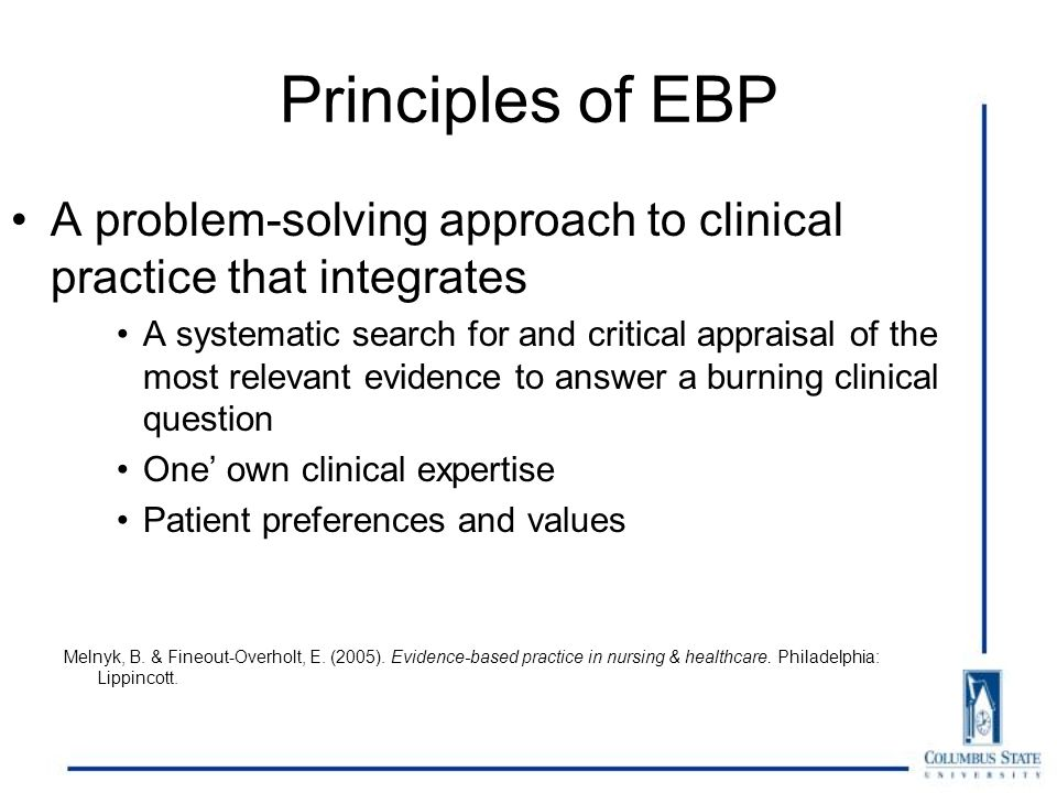 Principles of EBP A problem-solving approach to clinical practice that integrates A systematic search for and critical appraisal of the most relevant evidence to answer a burning clinical question One' own clinical expertise Patient preferences and values Melnyk, B.