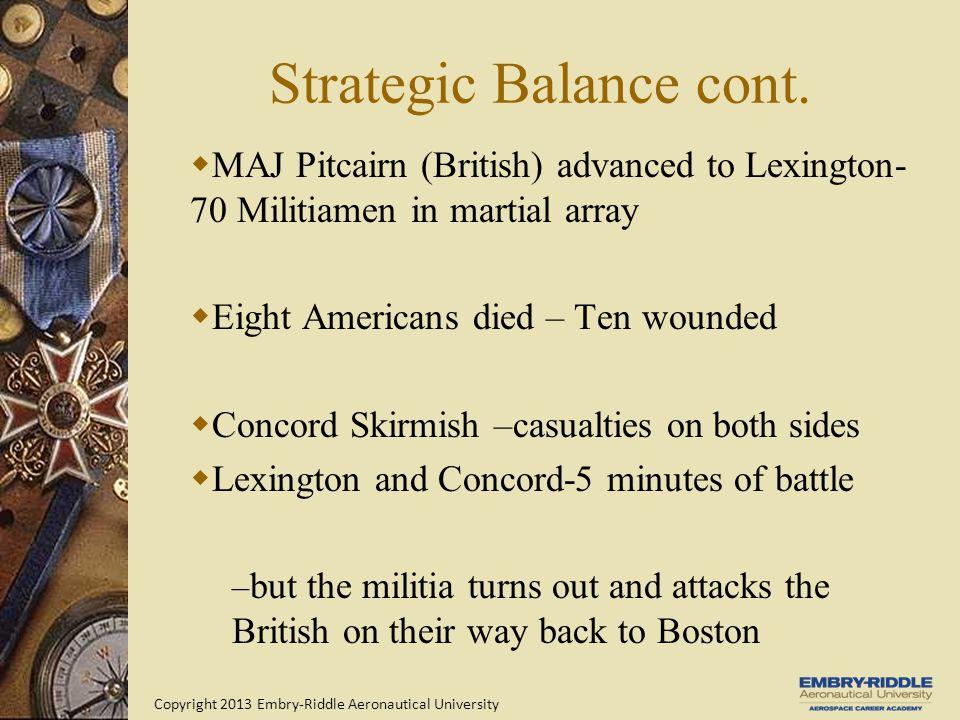 Copyright 2013 Embry-Riddle Aeronautical University Strategic Balance cont.  MAJ Pitcairn (British) advanced to Lexington- 70 Militiamen in martial a
