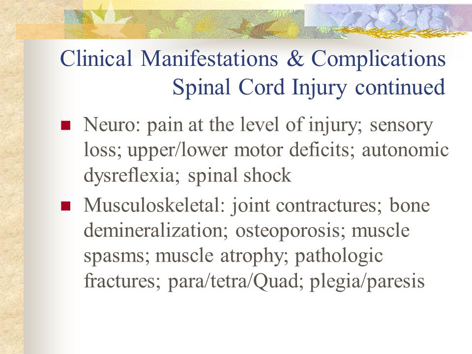 Clinical Manifestations & Complications Spinal Cord Injury continued Neuro: pain at the level of injury; sensory loss; upper/lower motor deficits; aut
