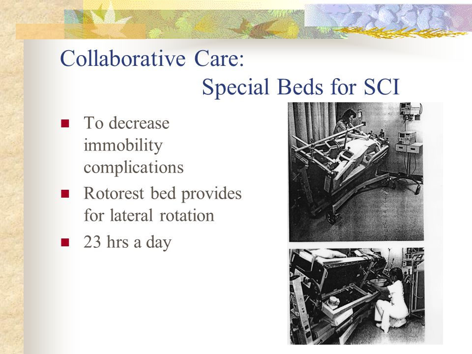 Collaborative Care: Special Beds for SCI To decrease immobility complications Rotorest bed provides for lateral rotation 23 hrs a day