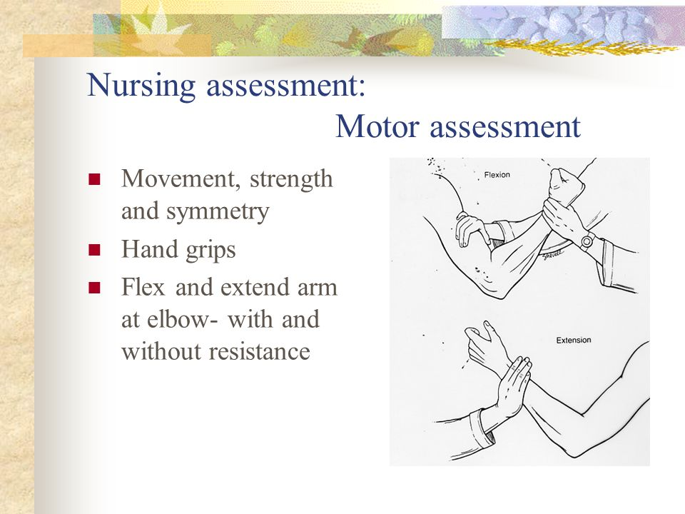Nursing assessment: Motor assessment Movement, strength and symmetry Hand grips Flex and extend arm at elbow- with and without resistance