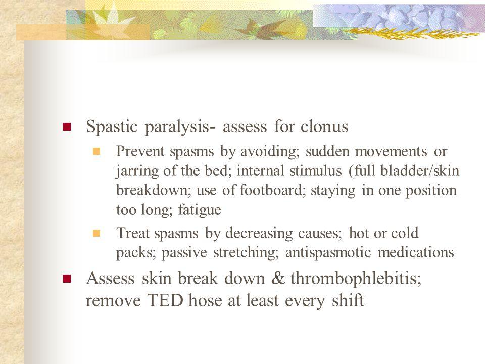 Spastic paralysis- assess for clonus Prevent spasms by avoiding; sudden movements or jarring of the bed; internal stimulus (full bladder/skin breakdow