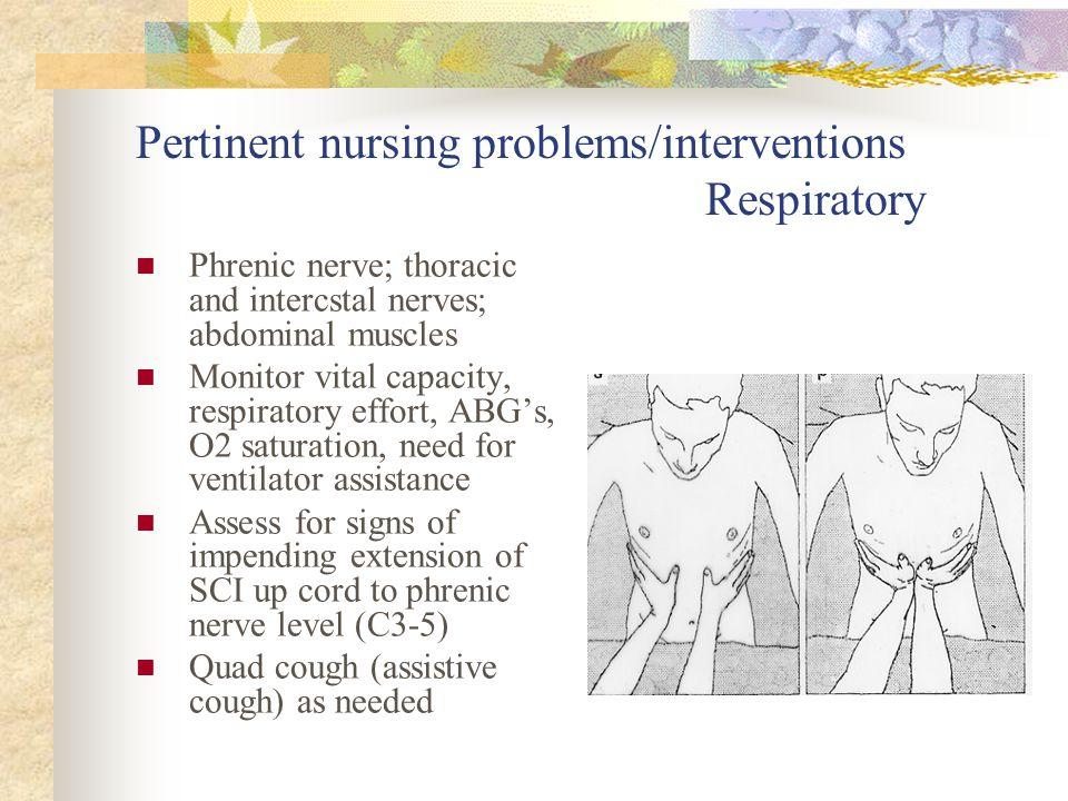 Pertinent nursing problems/interventions Respiratory Phrenic nerve; thoracic and intercstal nerves; abdominal muscles Monitor vital capacity, respirat
