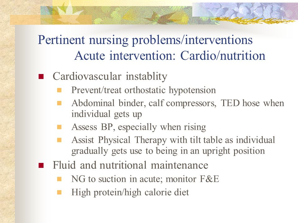 Pertinent nursing problems/interventions Acute intervention: Cardio/nutrition Cardiovascular instablity Prevent/treat orthostatic hypotension Abdomina