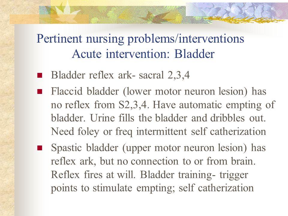 Pertinent nursing problems/interventions Acute intervention: Bladder Bladder reflex ark- sacral 2,3,4 Flaccid bladder (lower motor neuron lesion) has